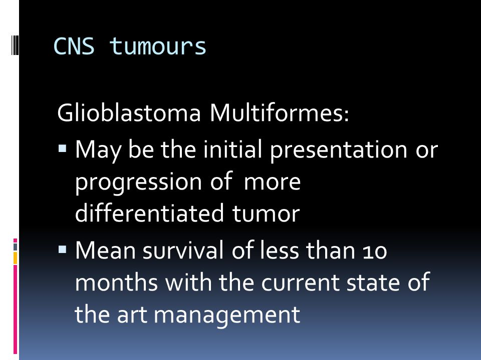 CNS tumours Glioblastoma Multiformes: May be the initial presentation or progression of more differentiated tumor.