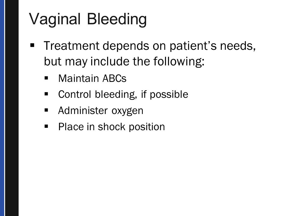 Vaginal Bleeding Treatment depends on patient's needs, but may include the following: Maintain ABCs.