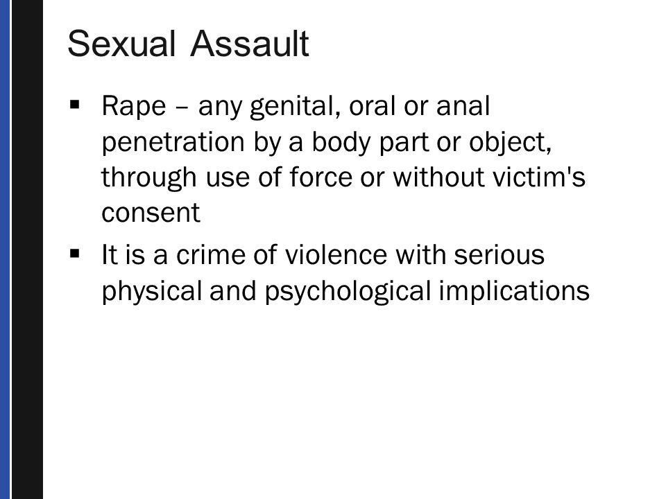 Sexual Assault Rape – any genital, oral or anal penetration by a body part or object, through use of force or without victim s consent.