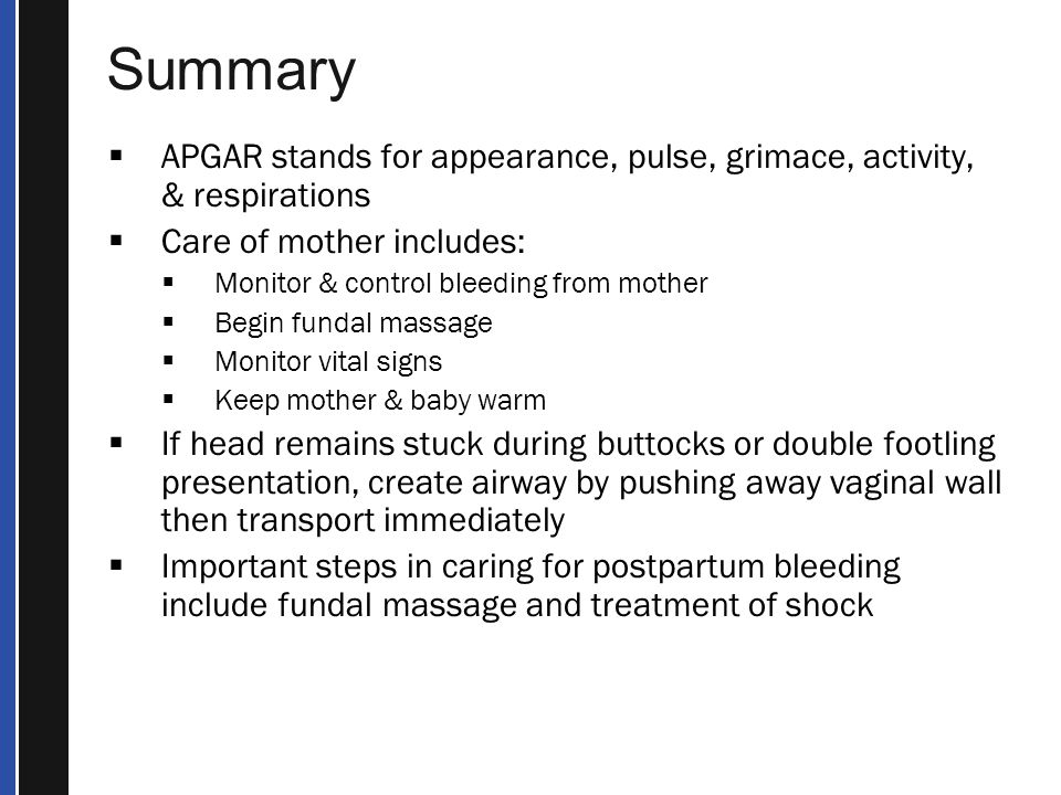 Summary APGAR stands for appearance, pulse, grimace, activity, & respirations. Care of mother includes: