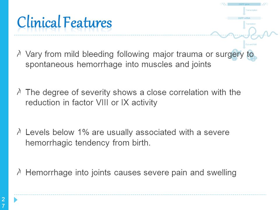Clinical Features Vary from mild bleeding following major trauma or surgery to spontaneous hemorrhage into muscles and joints.
