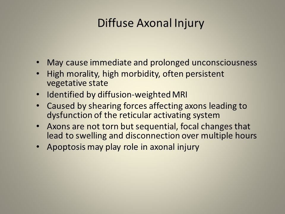 Diffuse Axonal Injury May cause immediate and prolonged unconsciousness. High morality, high morbidity, often persistent vegetative state.