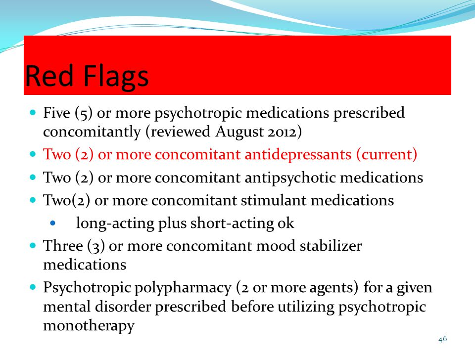 Red Flags Five (5) or more psychotropic medications prescribed concomitantly (reviewed August 2012)