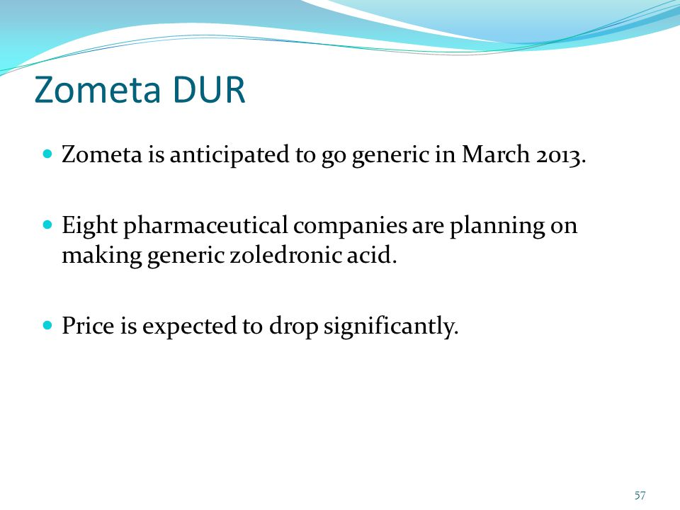 Zometa DUR Zometa is anticipated to go generic in March 2013.