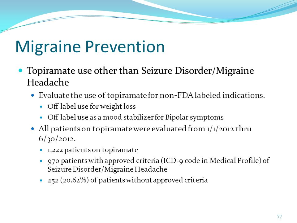 Migraine Prevention Topiramate use other than Seizure Disorder/Migraine Headache. Evaluate the use of topiramate for non-FDA labeled indications.