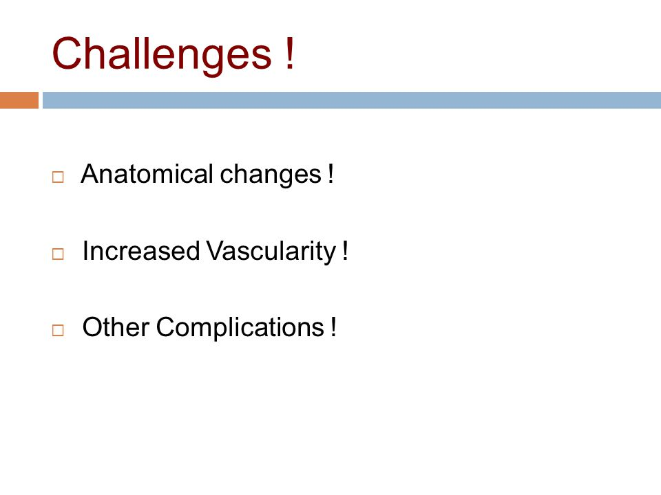 Challenges ! Anatomical changes ! Increased Vascularity !