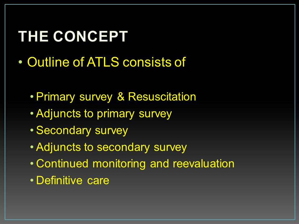 THE CONCEPT Outline of ATLS consists of Primary survey & Resuscitation