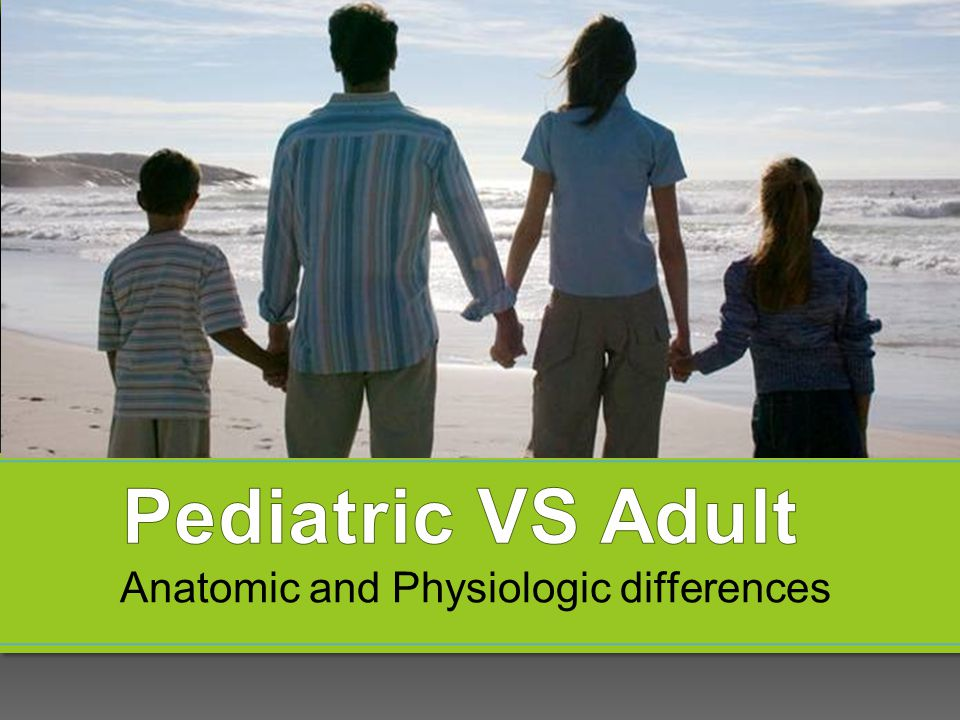 Pediatric VS Adult Anatomic and Physiologic differences