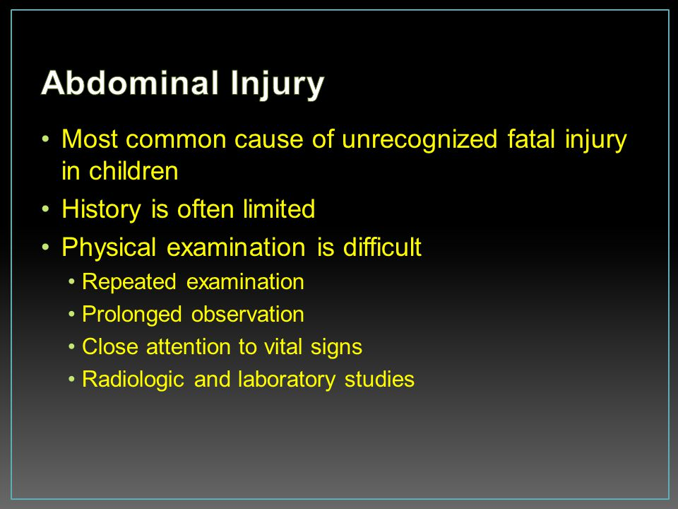 Abdominal Injury Most common cause of unrecognized fatal injury in children. History is often limited.