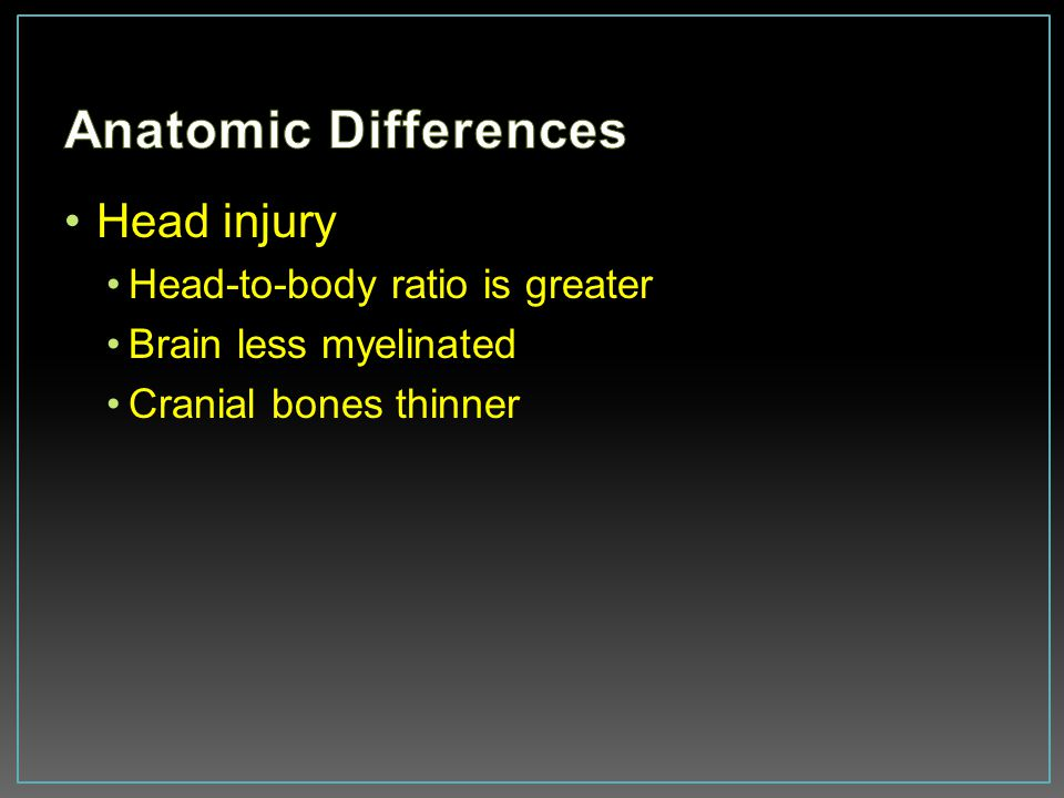Anatomic Differences Head injury Head-to-body ratio is greater