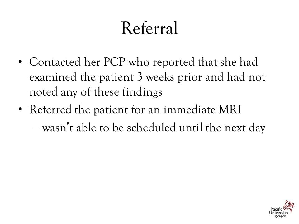 Referral Contacted her PCP who reported that she had examined the patient 3 weeks prior and had not noted any of these findings.