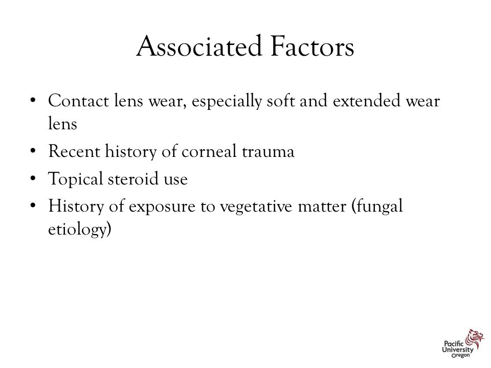Associated Factors Contact lens wear, especially soft and extended wear lens. Recent history of corneal trauma.
