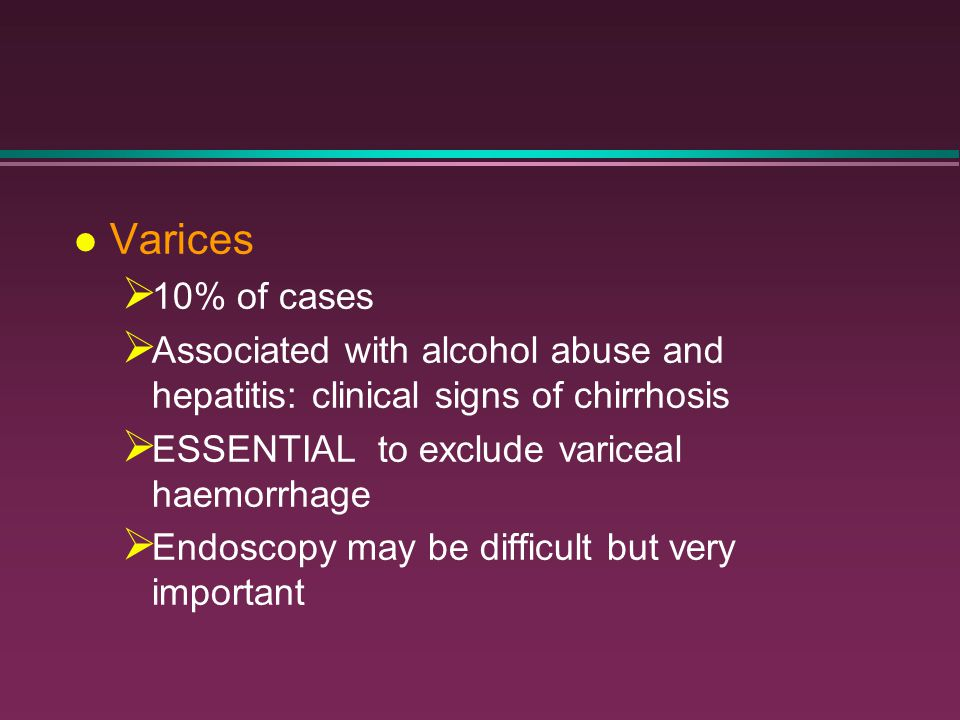 Varices 10% of cases. Associated with alcohol abuse and hepatitis: clinical signs of chirrhosis. ESSENTIAL to exclude variceal haemorrhage.