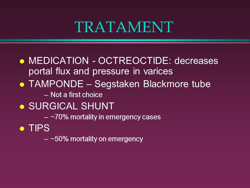 TRATAMENT MEDICATION - OCTREOCTIDE: decreases portal flux and pressure in varices. TAMPONDE – Segstaken Blackmore tube.