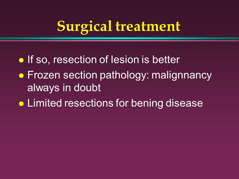 Surgical treatment If so, resection of lesion is better