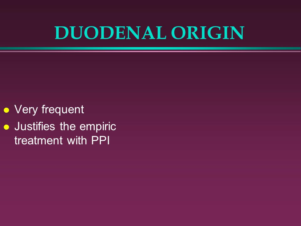 DUODENAL ORIGIN Very frequent Justifies the empiric treatment with PPI