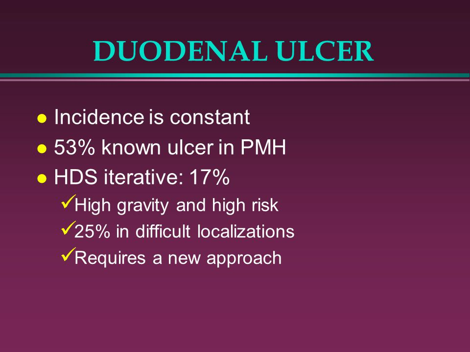 DUODENAL ULCER Incidence is constant 53% known ulcer in PMH