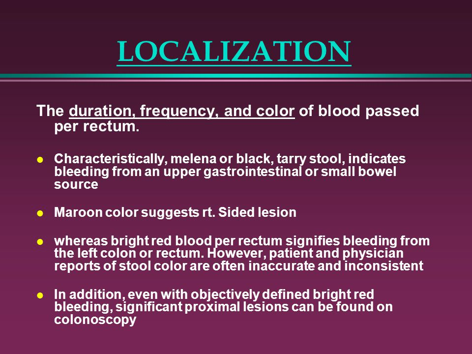 LOCALIZATION The duration, frequency, and color of blood passed per rectum.