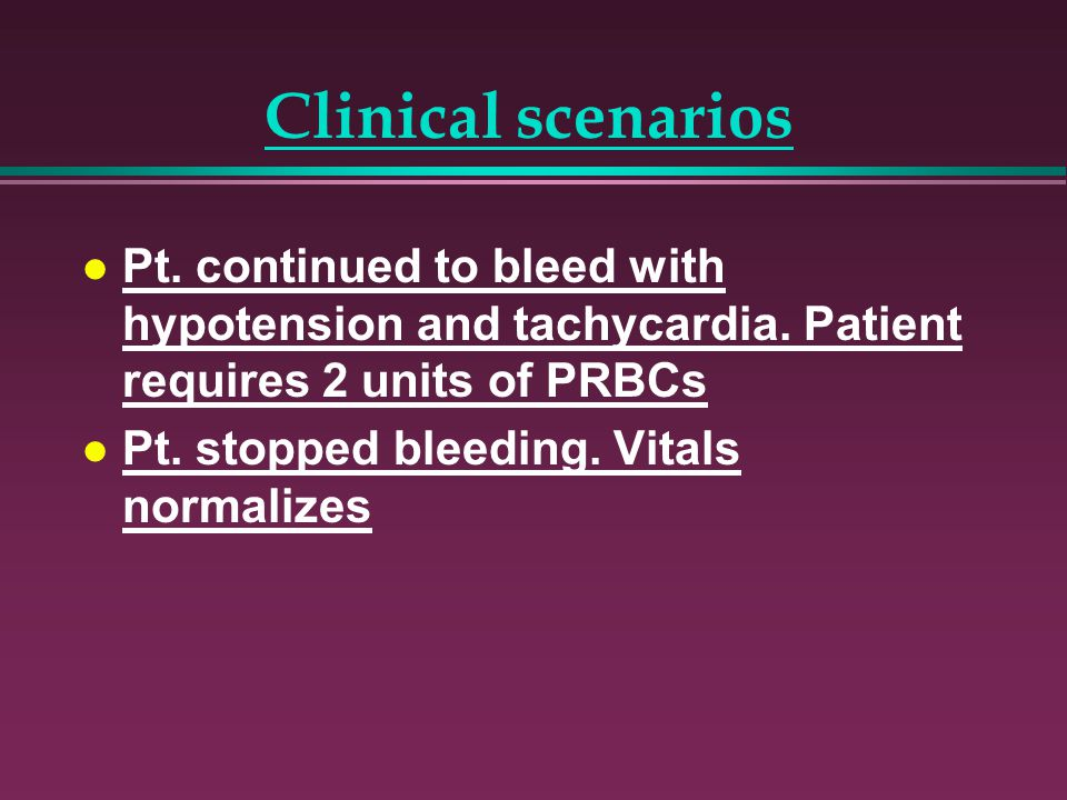 Clinical scenarios Pt. continued to bleed with hypotension and tachycardia. Patient requires 2 units of PRBCs.