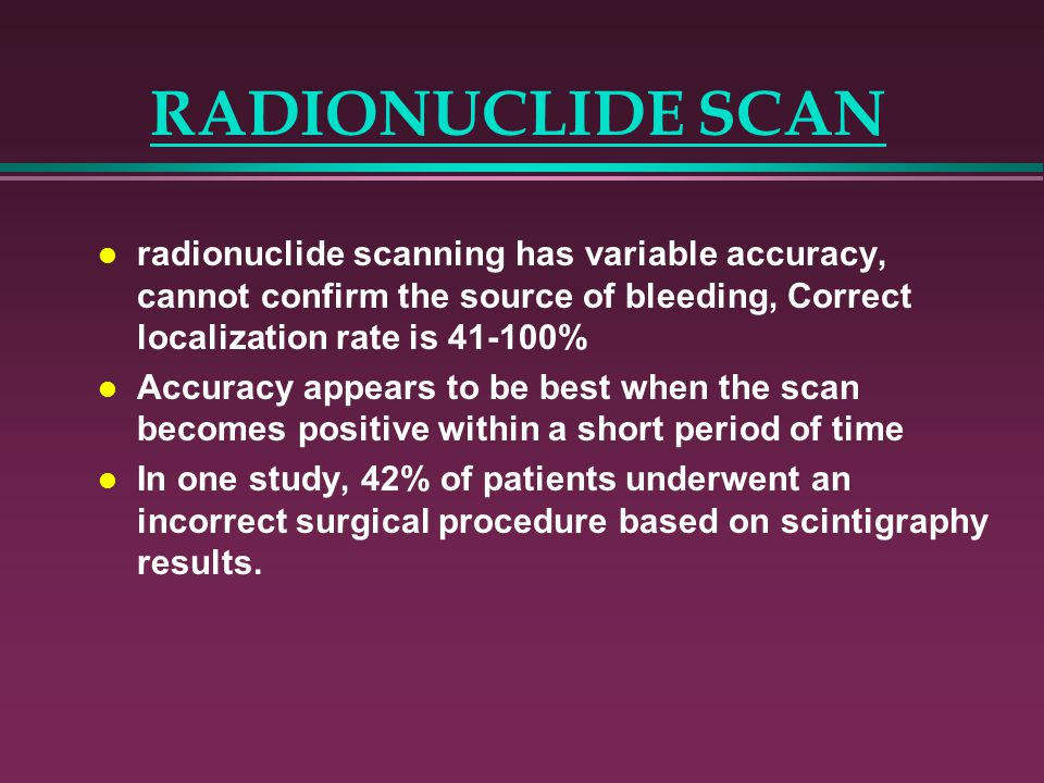 RADIONUCLIDE SCAN radionuclide scanning has variable accuracy, cannot confirm the source of bleeding, Correct localization rate is 41-100%