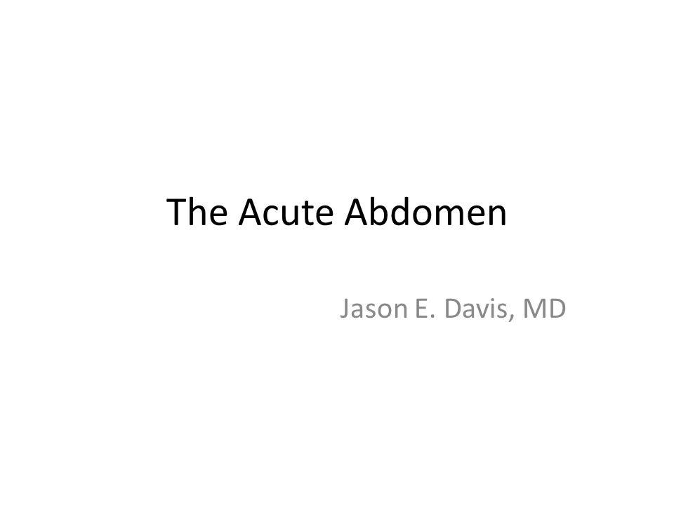 The Acute Abdomen Jason E. Davis, MD