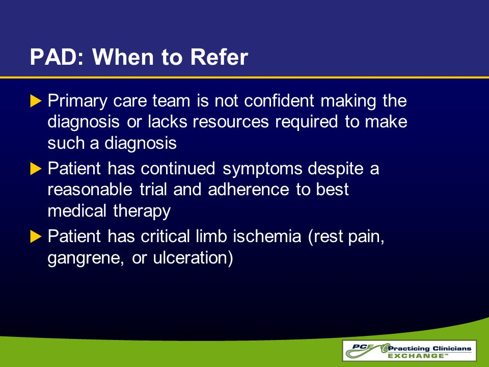 PAD: When to Refer Primary care team is not confident making the diagnosis or lacks resources required to make such a diagnosis.