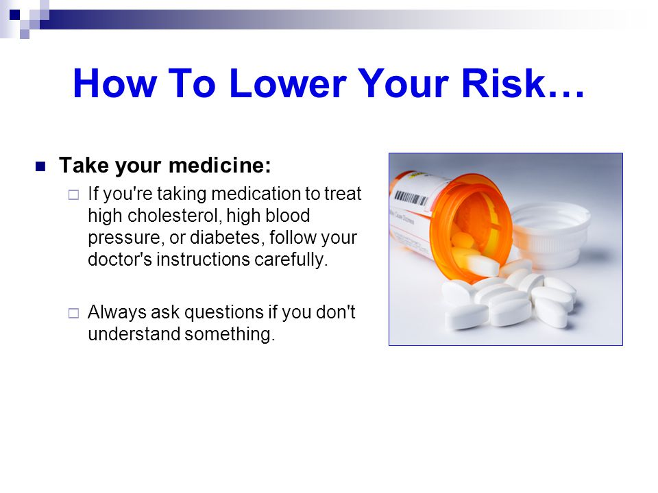 How To Lower Your Risk… Take your medicine: