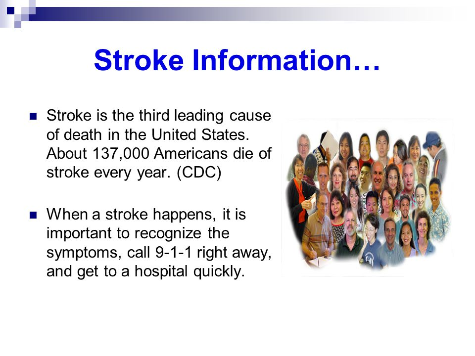 Stroke Information… Stroke is the third leading cause of death in the United States. About 137,000 Americans die of stroke every year. (CDC)