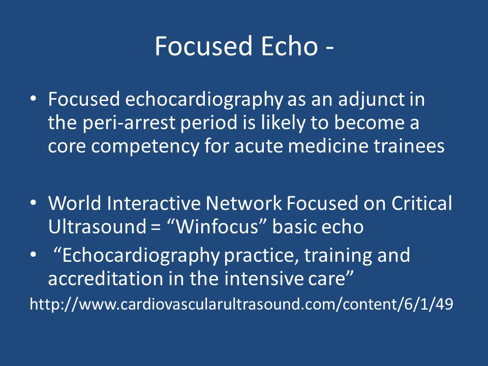 Focused Echo - Focused echocardiography as an adjunct in the peri-arrest period is likely to become a core competency for acute medicine trainees.