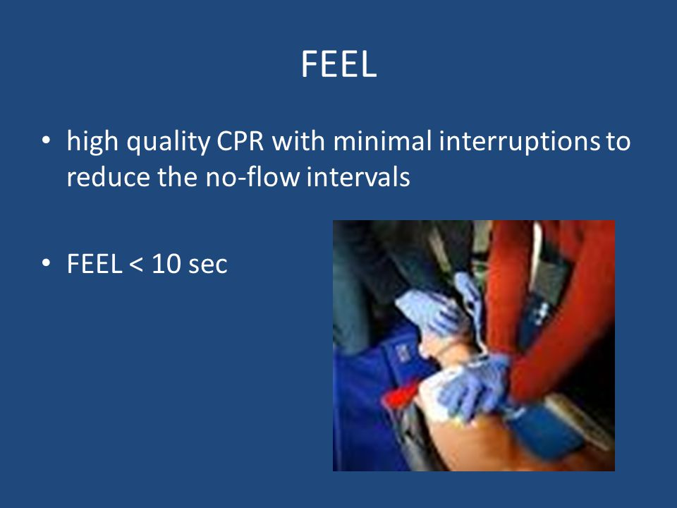 FEEL high quality CPR with minimal interruptions to reduce the no-flow intervals FEEL < 10 sec