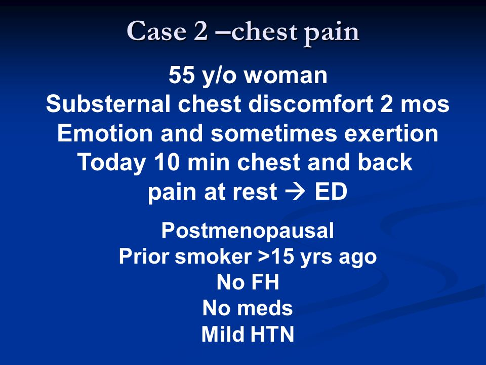 Case 2 –chest pain 55 y/o woman Substernal chest discomfort 2 mos