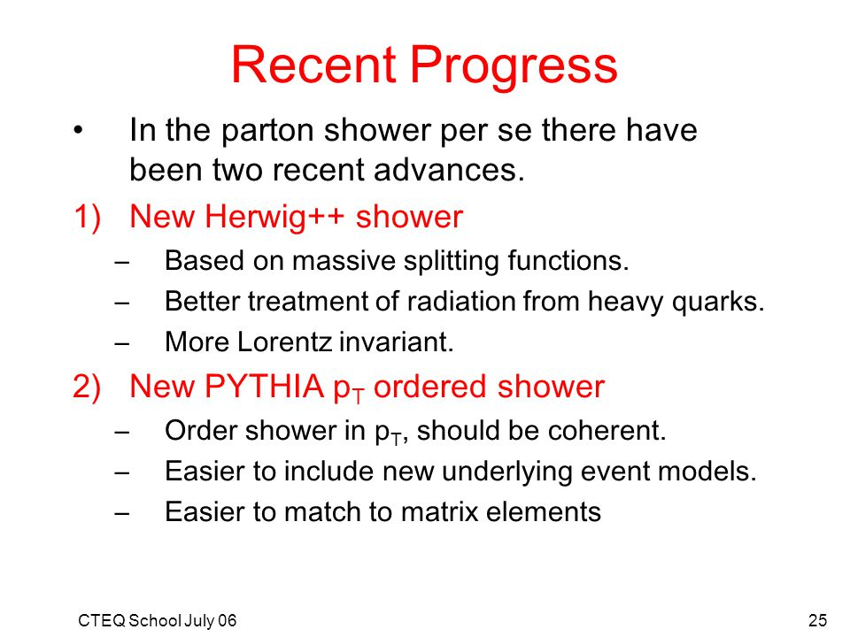 Recent Progress In the parton shower per se there have been two recent advances. New Herwig++ shower.