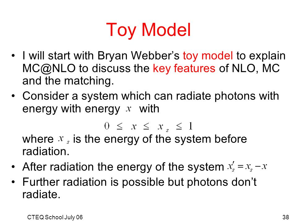 Toy Model I will start with Bryan Webber's toy model to explain MC@NLO to discuss the key features of NLO, MC and the matching.