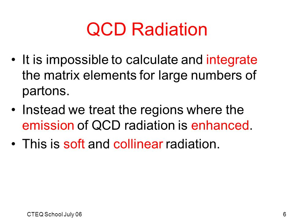 QCD Radiation It is impossible to calculate and integrate the matrix elements for large numbers of partons.