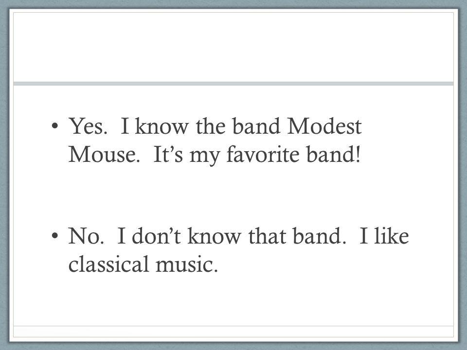 Yes. I know the band Modest Mouse. It's my favorite band!