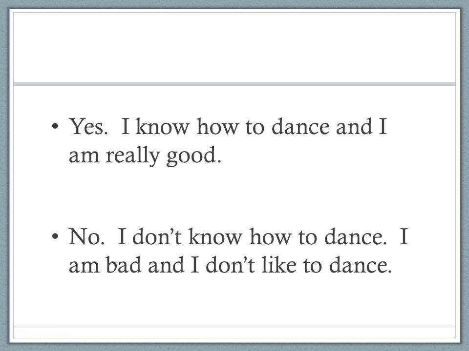 Yes. I know how to dance and I am really good.