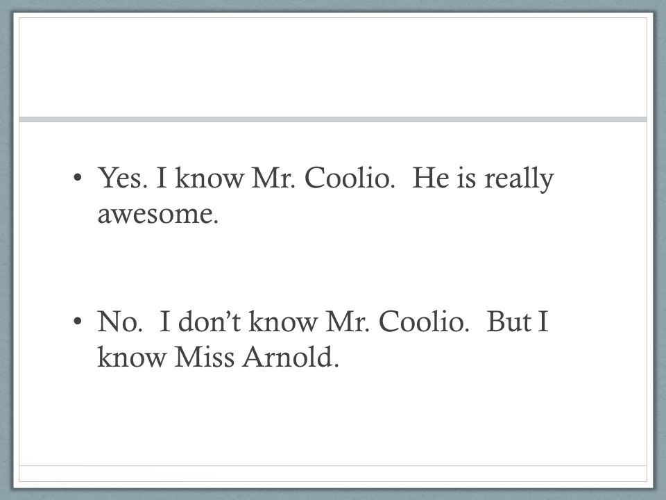 Yes. I know Mr. Coolio. He is really awesome.
