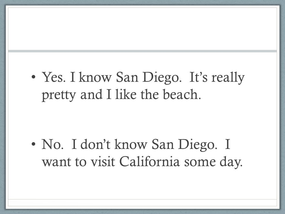 Yes. I know San Diego. It's really pretty and I like the beach.