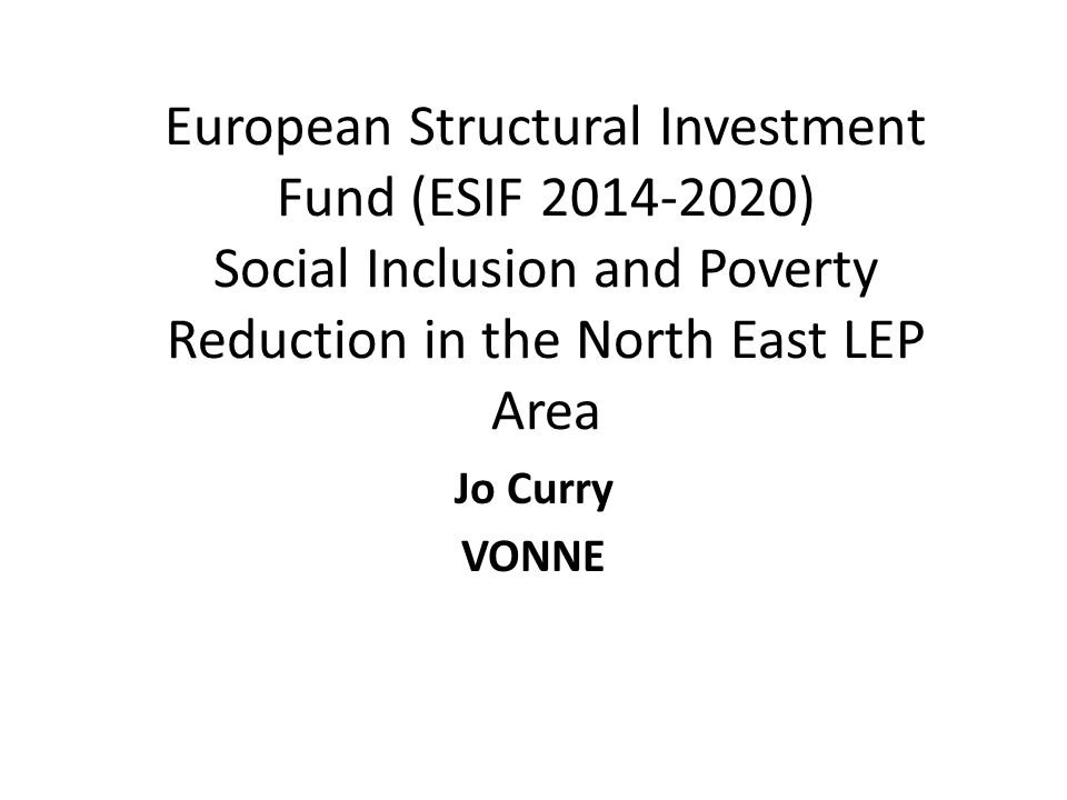 European Structural Investment Fund (ESIF 2014-2020) Social Inclusion and Poverty Reduction in the North East LEP Area