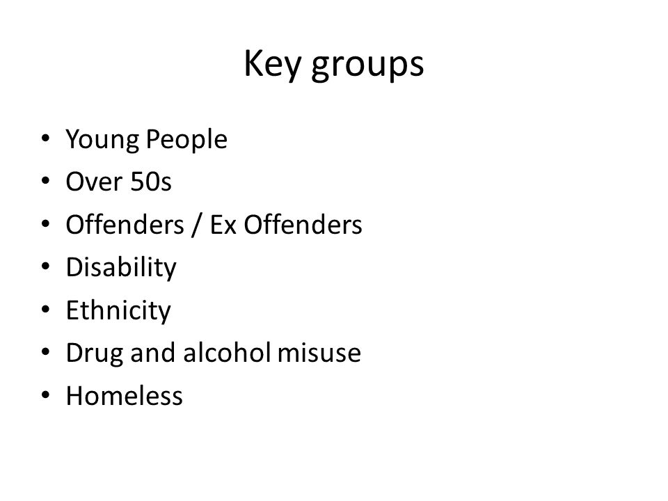Key groups Young People Over 50s Offenders / Ex Offenders Disability
