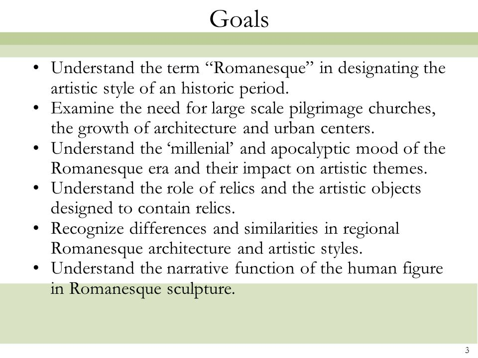 Goals Understand the term Romanesque in designating the artistic style of an historic period.