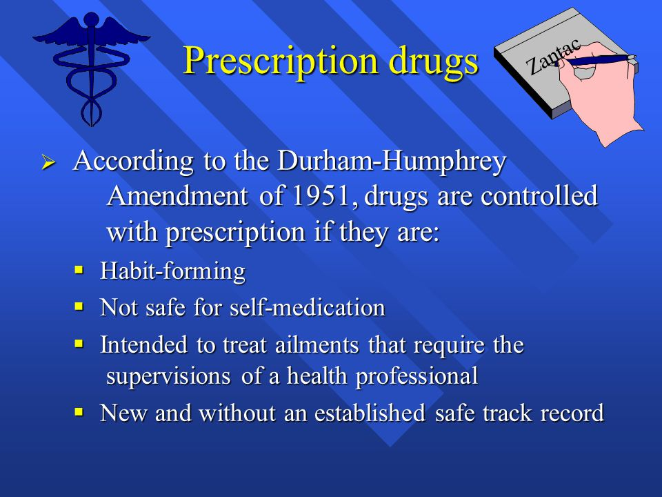 Prescription drugs Zantac. According to the Durham-Humphrey Amendment of 1951, drugs are controlled with prescription if they are: