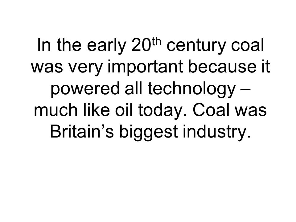 In the early 20th century coal was very important because it powered all technology – much like oil today.