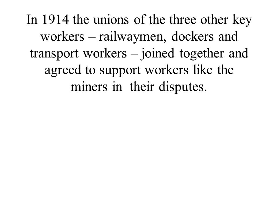 In 1914 the unions of the three other key workers – railwaymen, dockers and transport workers – joined together and agreed to support workers like the miners in their disputes.