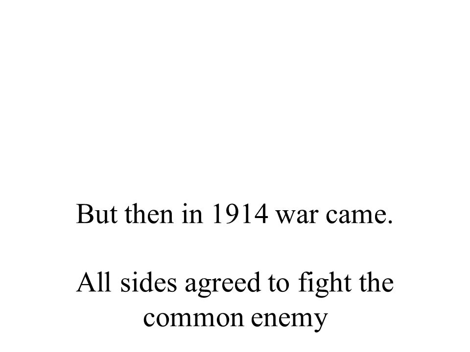 But then in 1914 war came. All sides agreed to fight the common enemy
