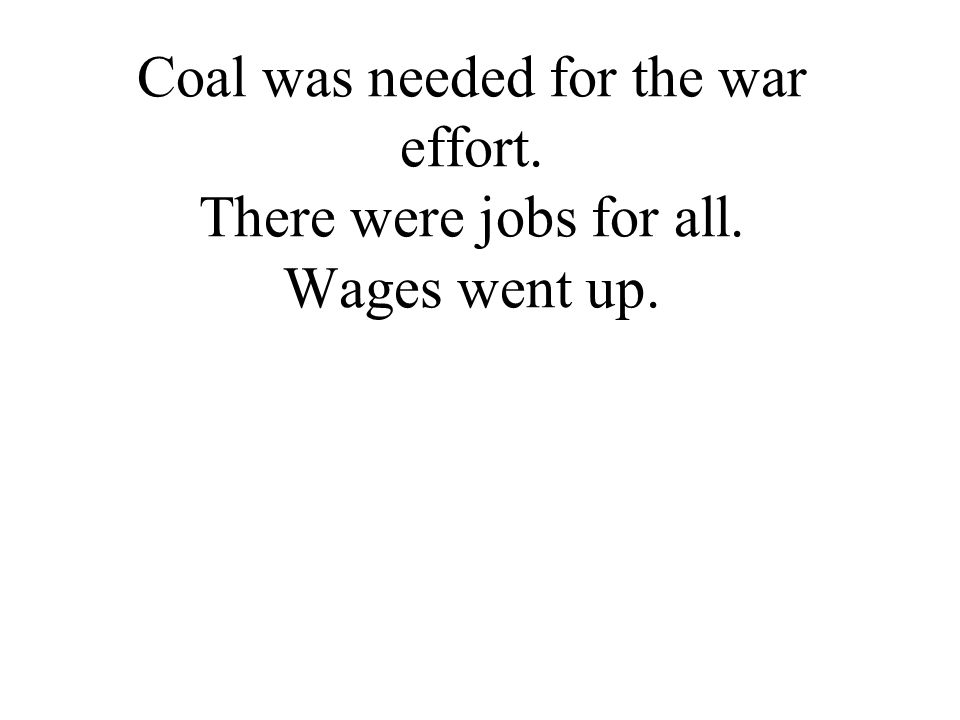 Coal was needed for the war effort. There were jobs for all