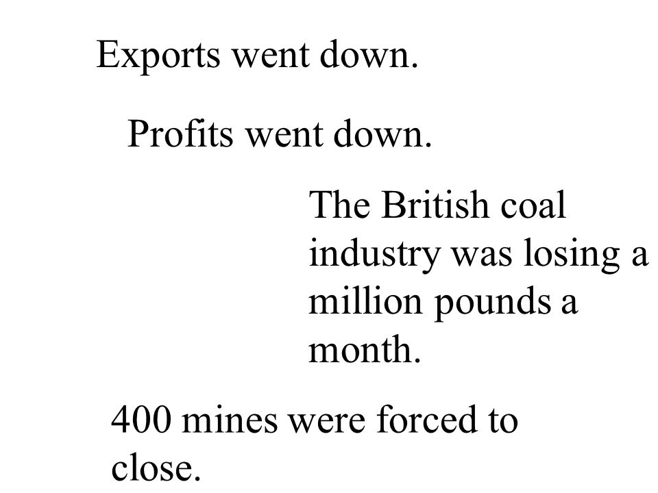 Exports went down. Profits went down. The British coal industry was losing a million pounds a month.