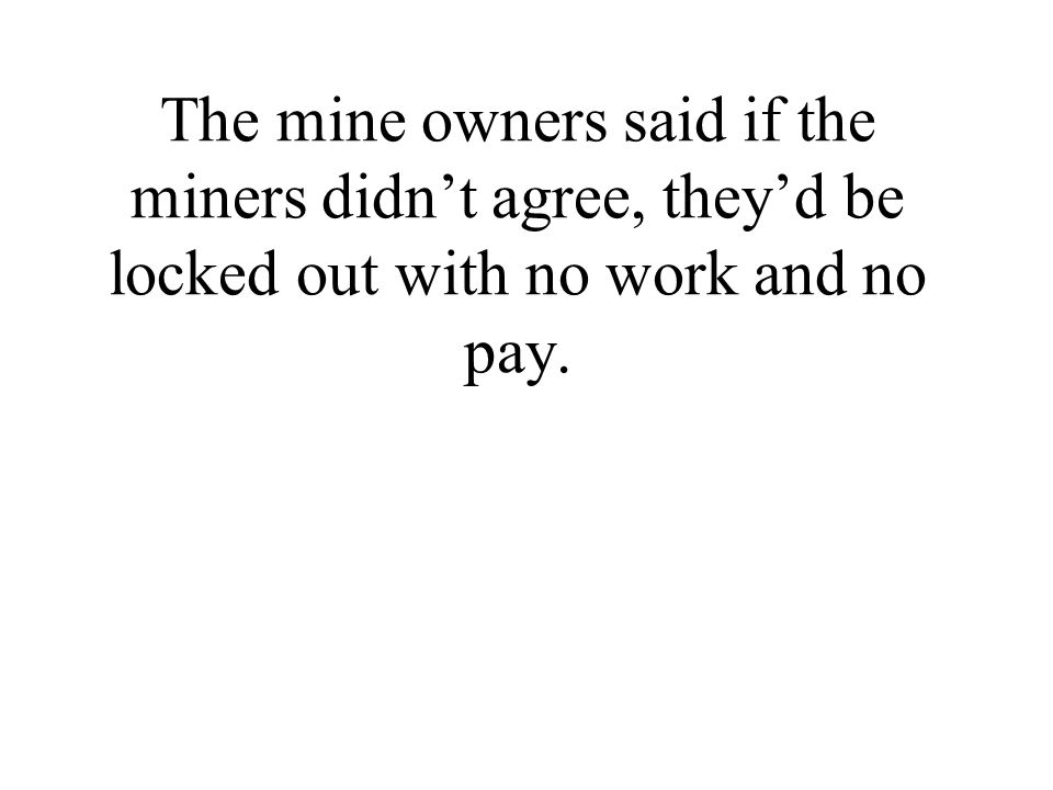 The mine owners said if the miners didn't agree, they'd be locked out with no work and no pay.
