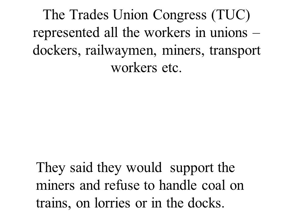 The Trades Union Congress (TUC) represented all the workers in unions – dockers, railwaymen, miners, transport workers etc.