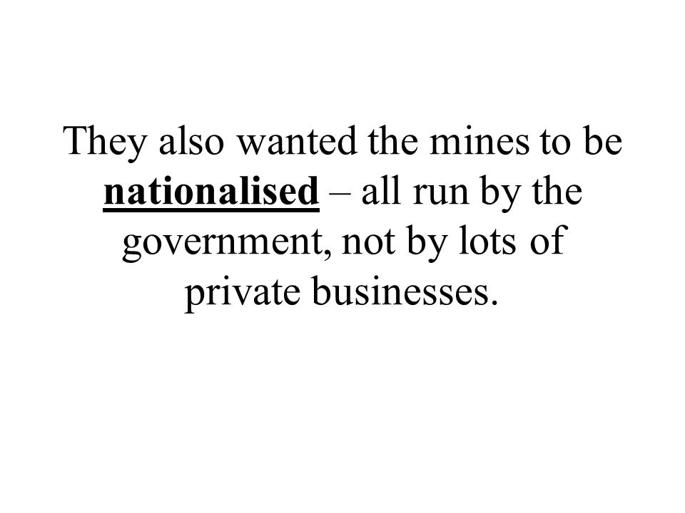 They also wanted the mines to be nationalised – all run by the government, not by lots of private businesses.